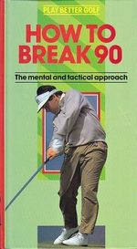 How to Break 90 The Mental and Tactical Approach
