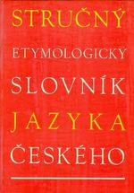 Strucny etymologicky slovnik jazyka ceskeho  se zvlastnim zretelem ke slovum kulturnim a cizim