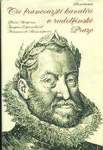 Tri francousti kavaliri v rudolfinske Praze  P  Bergeon  J  Esprinchard  F  de Bassompierre