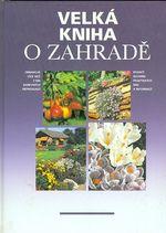 Velka kniha o zahrade  bohaty souhrn praktickych rad a informaci